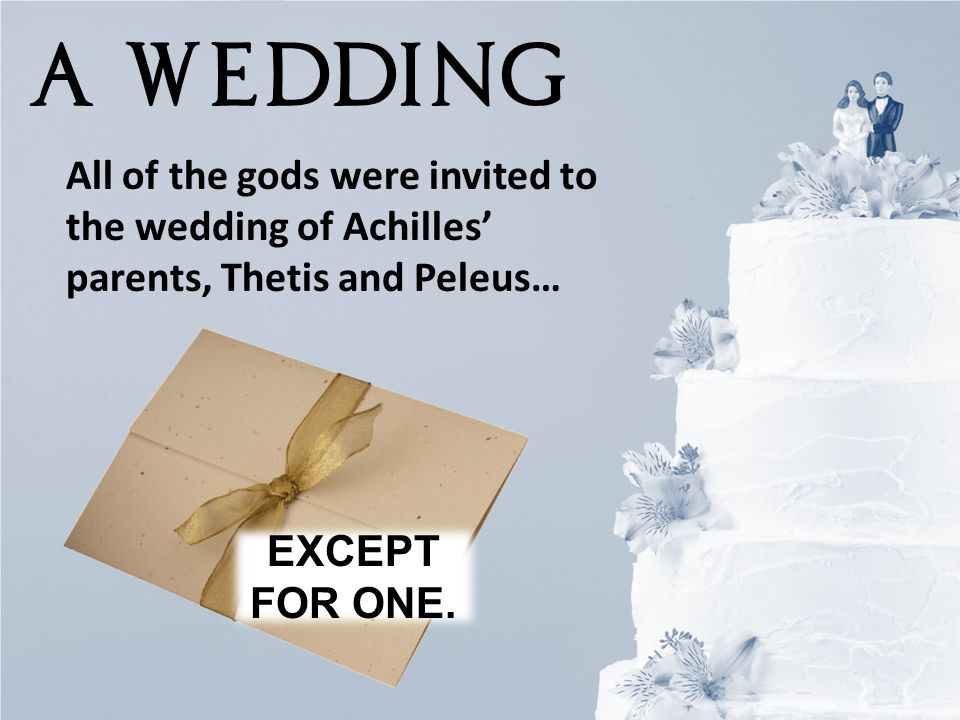 A WEDDING All of the gods were invited to the wedding of Achilles' parents, Thetis and Peleus… EXCEPT FOR ONE.