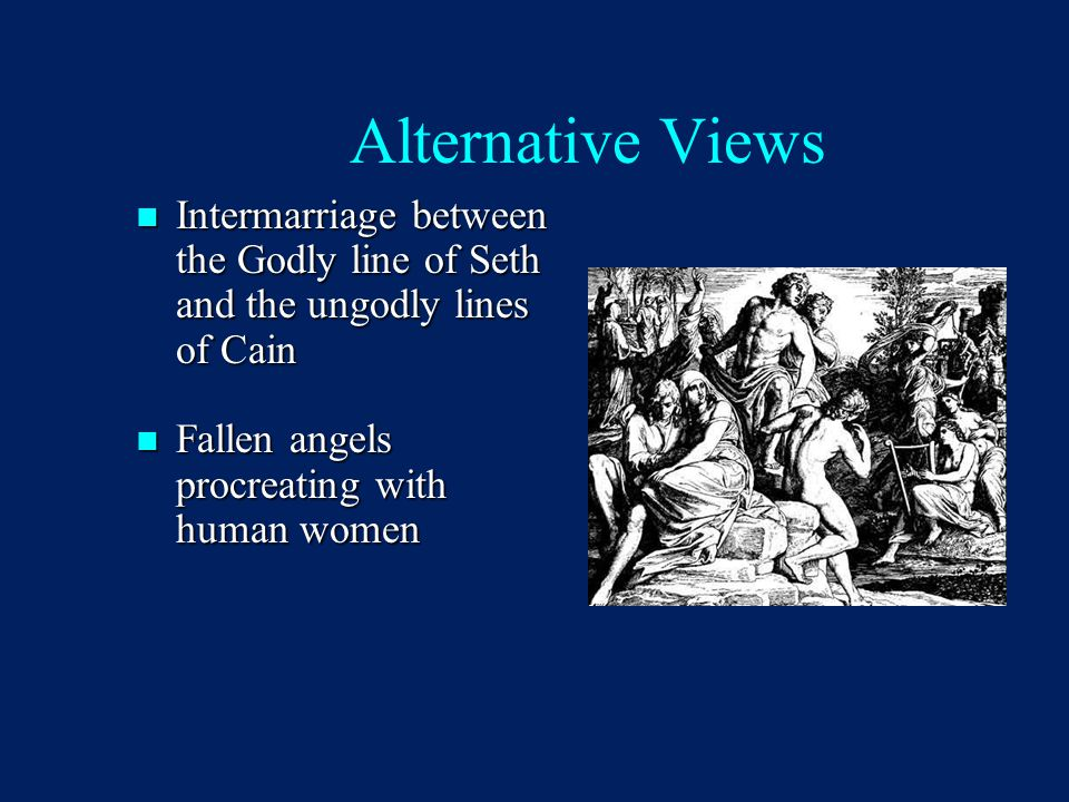 Alternative Views Intermarriage between the Godly line of Seth and the ungodly lines of Cain Intermarriage between the Godly line of Seth and the ungo