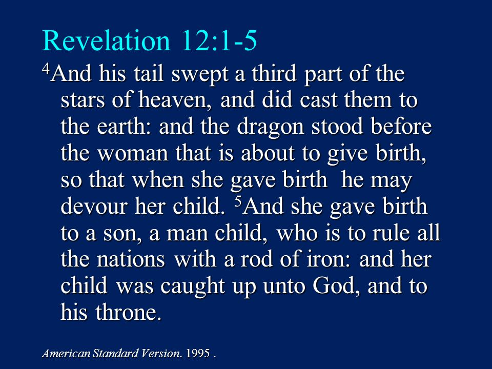 Revelation 12:1-5 4 And his tail swept a third part of the stars of heaven, and did cast them to the earth: and the dragon stood before the woman that