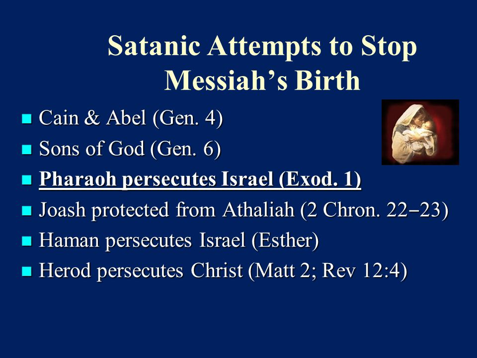 Satanic Attempts to Stop Messiah's Birth Cain & Abel (Gen. 4) Cain & Abel (Gen. 4) Sons of God (Gen. 6) Sons of God (Gen. 6) Pharaoh persecutes Israel