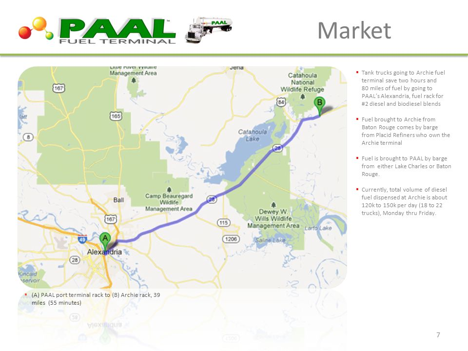 Market  (A) PAAL port terminal rack to (B) Archie rack, 39 miles (55 minutes)  Tank trucks going to Archie fuel terminal save two hours and 80 miles of fuel by going to PAAL's Alexandria, fuel rack for #2 diesel and biodiesel blends  Fuel brought to Archie from Baton Rouge comes by barge from Placid Refiners who own the Archie terminal  Fuel is brought to PAAL by barge from either Lake Charles or Baton Rouge.
