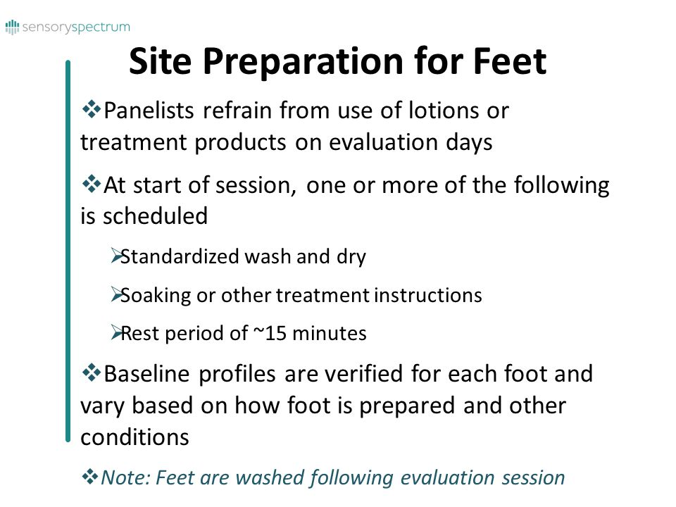  Panelists refrain from use of lotions or treatment products on evaluation days  At start of session, one or more of the following is scheduled  Standardized wash and dry  Soaking or other treatment instructions  Rest period of ~15 minutes  Baseline profiles are verified for each foot and vary based on how foot is prepared and other conditions  Note: Feet are washed following evaluation session Site Preparation for Feet