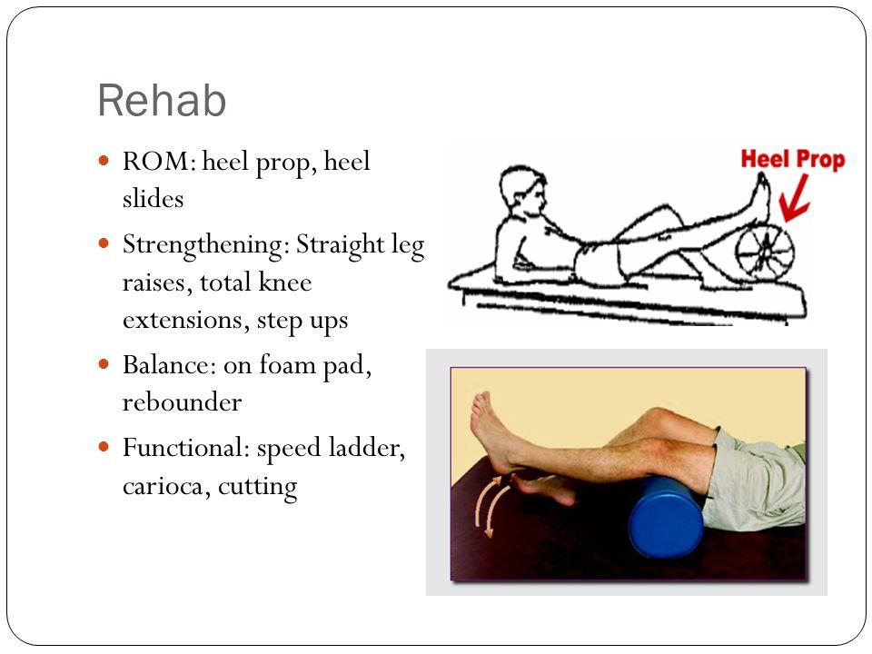 Rehab ROM: heel prop, heel slides Strengthening: Straight leg raises, total knee extensions, step ups Balance: on foam pad, rebounder Functional: spee