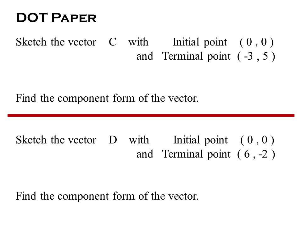 DOT Paper Sketch the vector C with Initial point ( 0, 0 ) and Terminal point ( -3, 5 ) Find the component form of the vector.