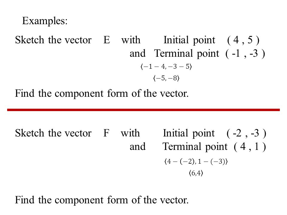 Examples: Sketch the vector E with Initial point ( 4, 5 ) and Terminal point ( -1, -3 ) Find the component form of the vector.