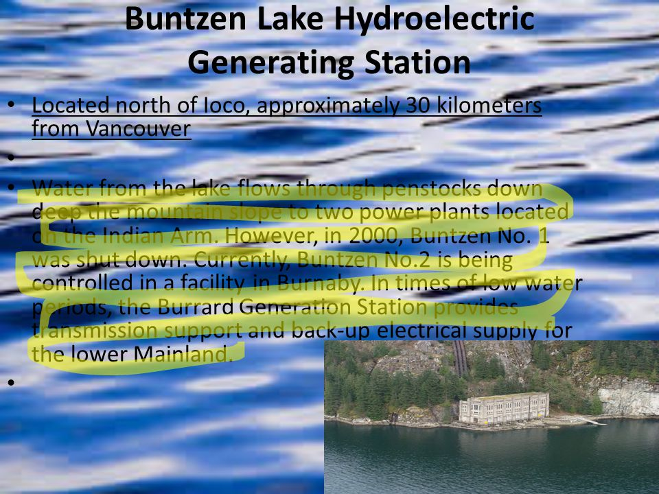 Buntzen Lake Hydroelectric Generating Station Located north of Ioco, approximately 30 kilometers from Vancouver Water from the lake flows through penstocks down deep the mountain slope to two power plants located on the Indian Arm.