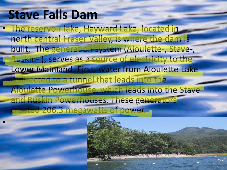 Stave Falls Dam The reservoir lake, Hayward Lake, located in north central Fraser Valley, is where the dam is built.