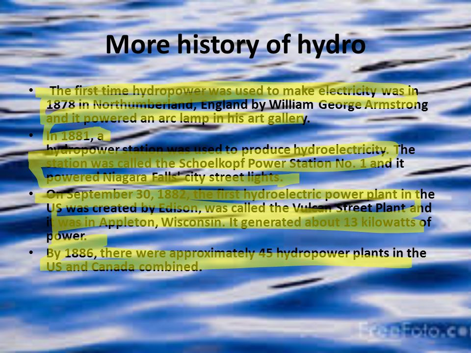More history of hydro The first time hydropower was used to make electricity was in 1878 in Northumberland, England by William George Armstrong and it powered an arc lamp in his art gallery.