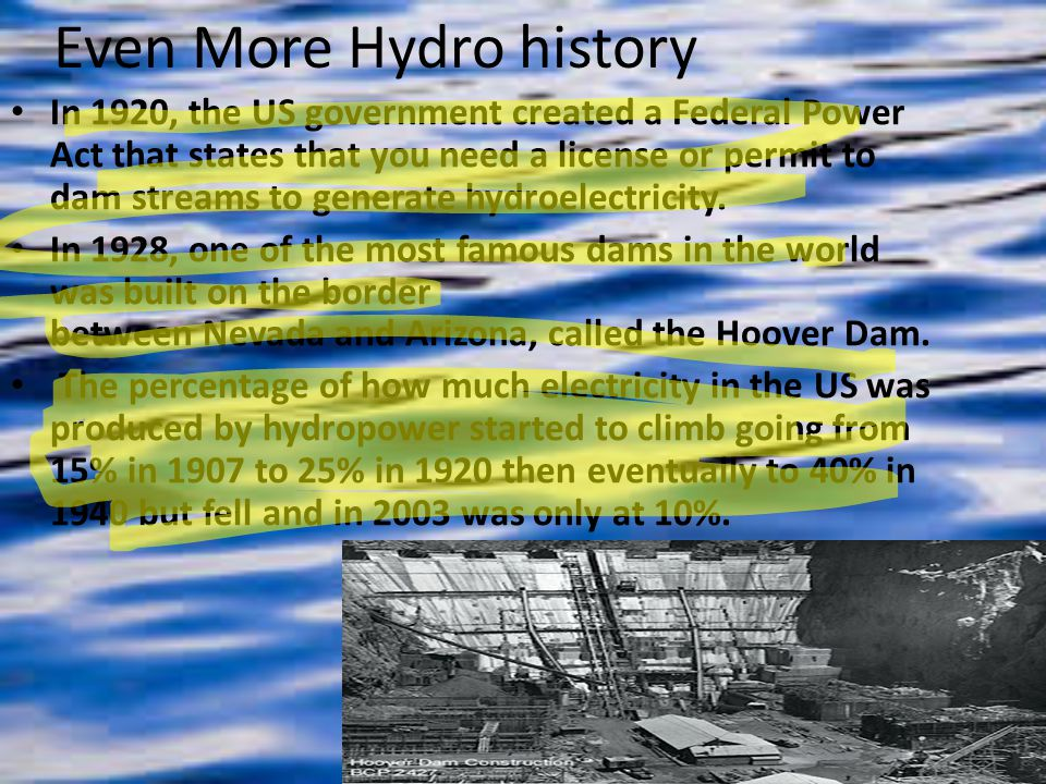Even More Hydro history In 1920, the US government created a Federal Power Act that states that you need a license or permit to dam streams to generate hydroelectricity.