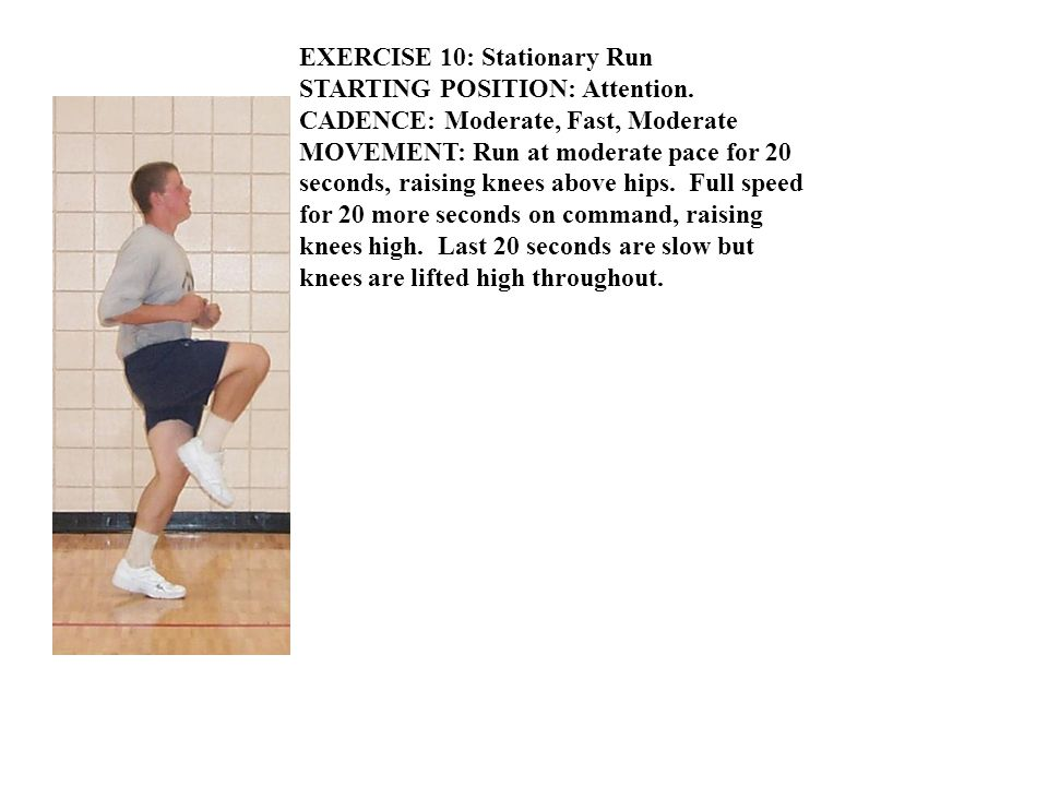 EXERCISE 10: Stationary Run STARTING POSITION: Attention. CADENCE: Moderate, Fast, Moderate MOVEMENT: Run at moderate pace for 20 seconds, raising kne