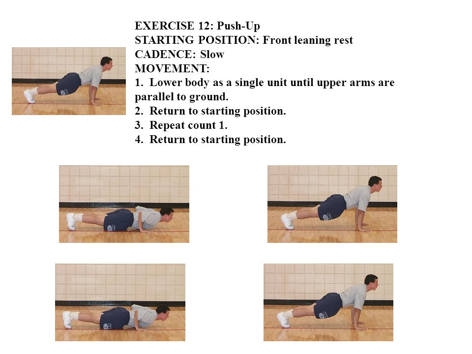 EXERCISE 12: Push-Up STARTING POSITION: Front leaning rest CADENCE: Slow MOVEMENT: 1. Lower body as a single unit until upper arms are parallel to gro