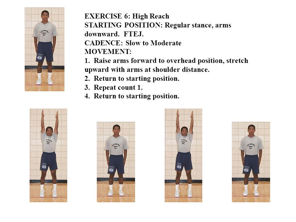 EXERCISE 6: High Reach STARTING POSITION: Regular stance, arms downward. FTEJ. CADENCE: Slow to Moderate MOVEMENT: 1. Raise arms forward to overhead p