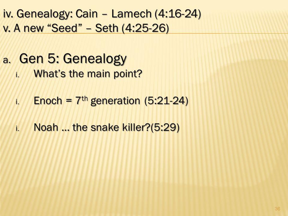 36 iv.Genealogy: Cain – Lamech (4:16-24) v. A new Seed – Seth (4:25-26) a.