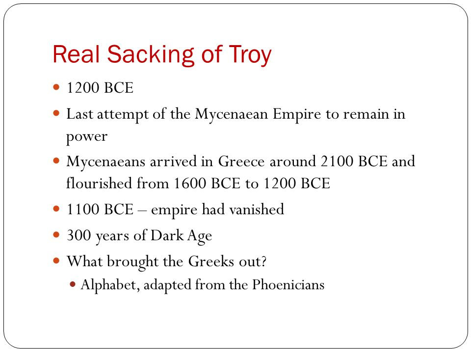 Real Sacking of Troy 1200 BCE Last attempt of the Mycenaean Empire to remain in power Mycenaeans arrived in Greece around 2100 BCE and flourished from