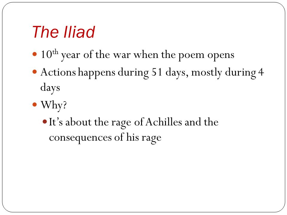 The Iliad 10 th year of the war when the poem opens Actions happens during 51 days, mostly during 4 days Why? It's about the rage of Achilles and the