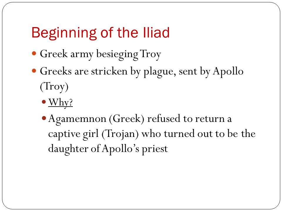Beginning of the Iliad Greek army besieging Troy Greeks are stricken by plague, sent by Apollo (Troy) Why? Agamemnon (Greek) refused to return a capti