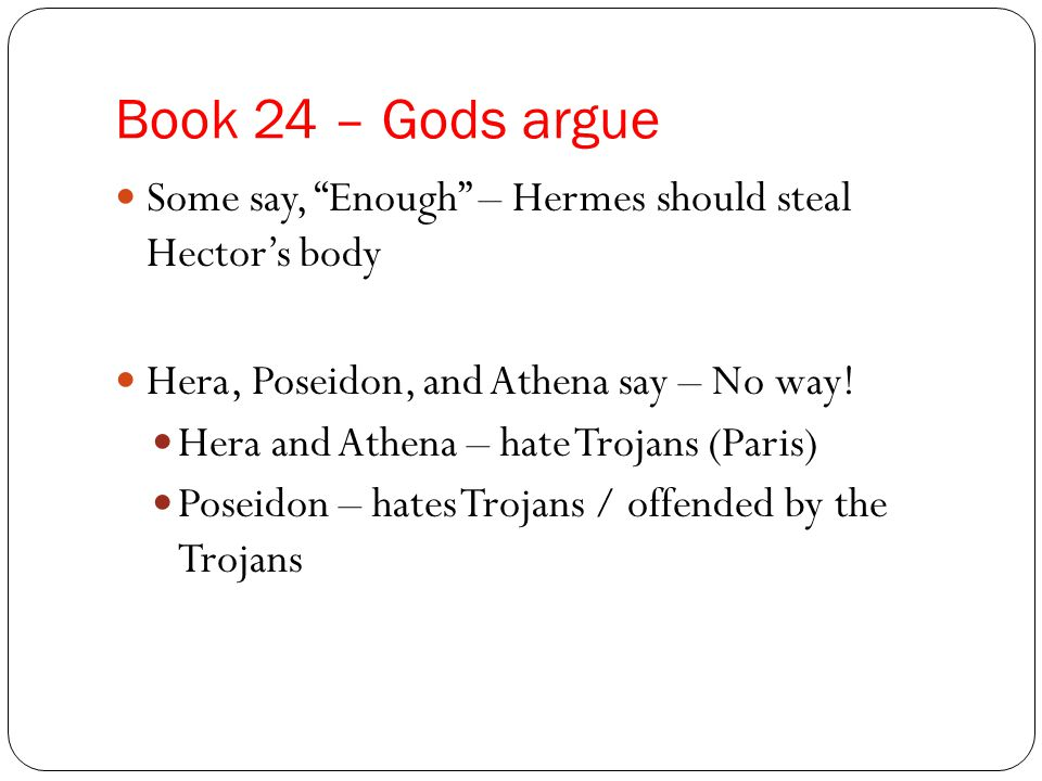 "Book 24 – Gods argue Some say, ""Enough"" – Hermes should steal Hector's body Hera, Poseidon, and Athena say – No way! Hera and Athena – hate Trojans (P"