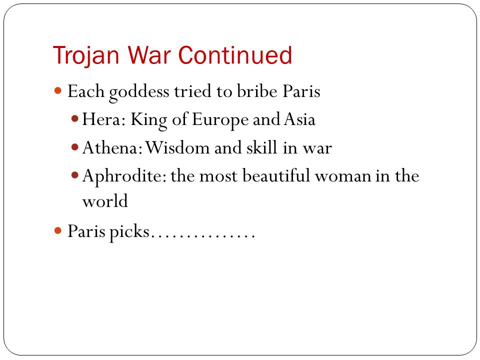 Trojan War Continued Each goddess tried to bribe Paris Hera: King of Europe and Asia Athena: Wisdom and skill in war Aphrodite: the most beautiful wom