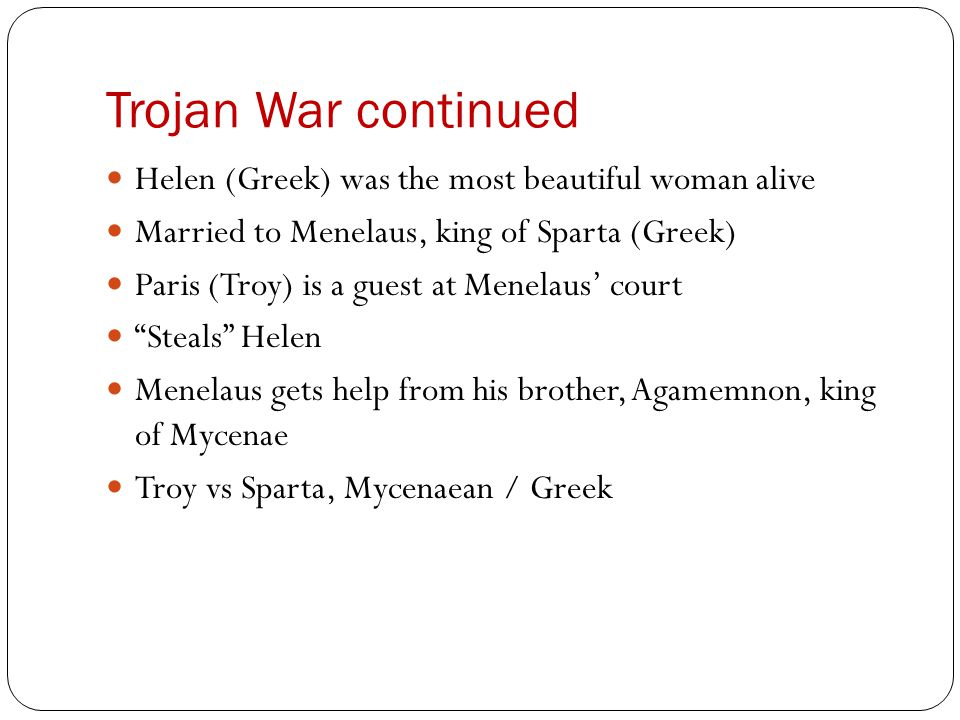 Trojan War continued Helen (Greek) was the most beautiful woman alive Married to Menelaus, king of Sparta (Greek) Paris (Troy) is a guest at Menelaus'
