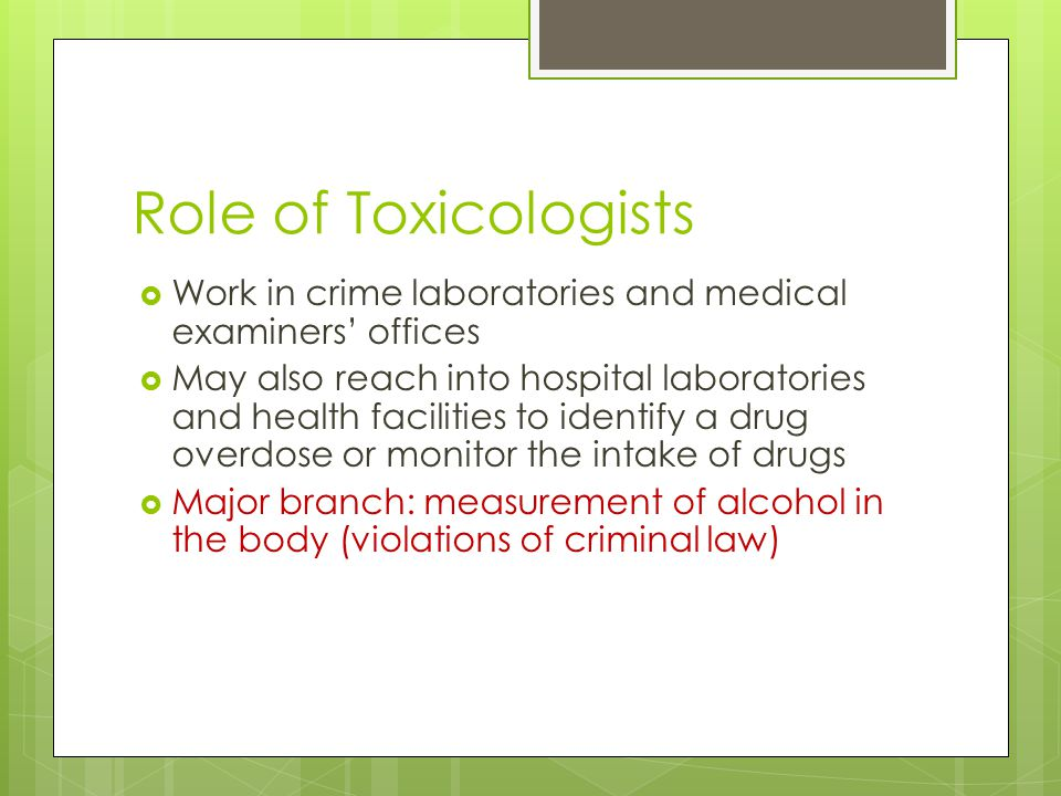 Role of Toxicologists  Work in crime laboratories and medical examiners' offices  May also reach into hospital laboratories and health facilities to identify a drug overdose or monitor the intake of drugs  Major branch: measurement of alcohol in the body (violations of criminal law)