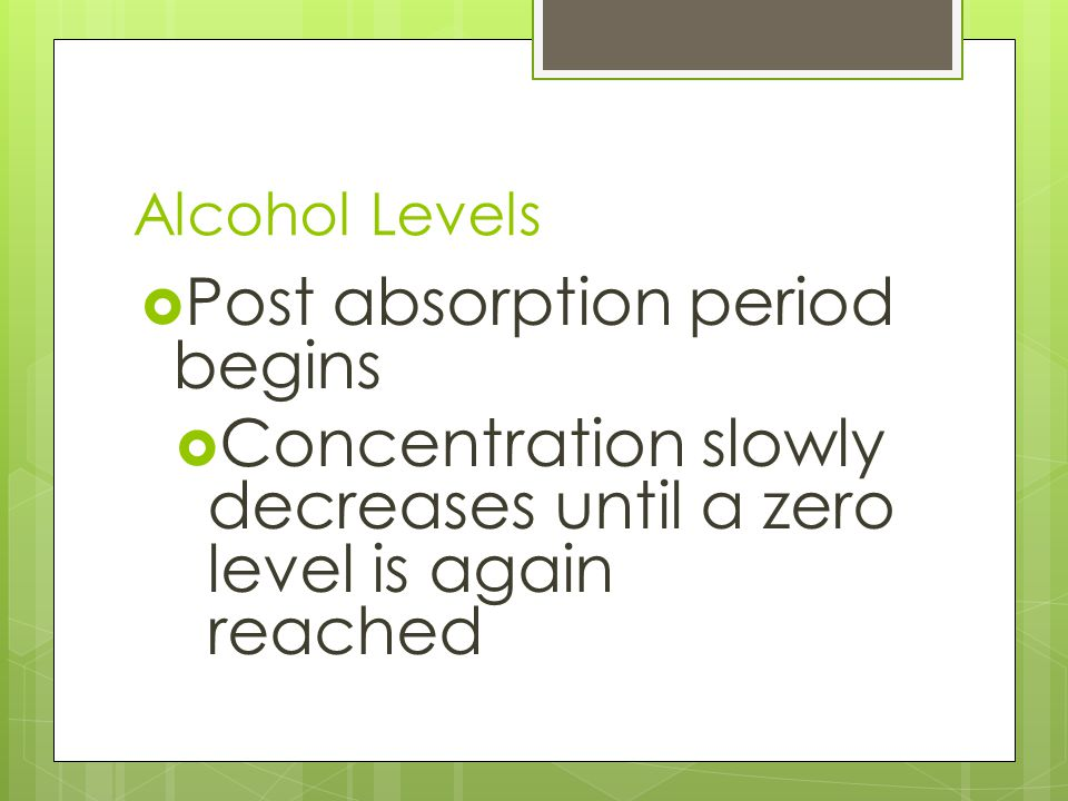 Alcohol Levels  Post absorption period begins  Concentration slowly decreases until a zero level is again reached