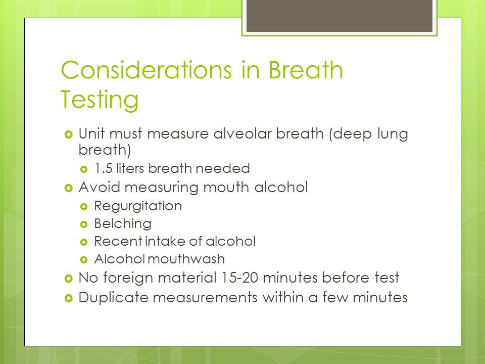 Considerations in Breath Testing  Unit must measure alveolar breath (deep lung breath)  1.5 liters breath needed  Avoid measuring mouth alcohol  Regurgitation  Belching  Recent intake of alcohol  Alcohol mouthwash  No foreign material 15-20 minutes before test  Duplicate measurements within a few minutes