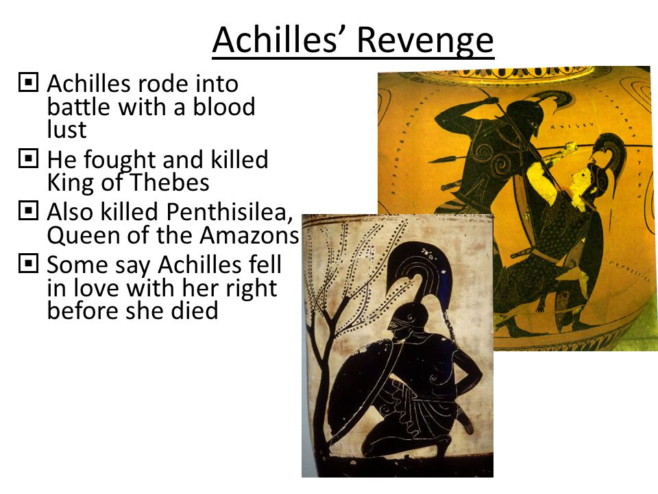 Achilles' Revenge  Achilles rode into battle with a blood lust  He fought and killed King of Thebes  Also killed Penthisilea, Queen of the Amazons  Some say Achilles fell in love with her right before she died