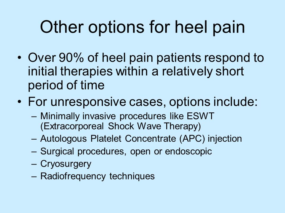 Other options for heel pain Over 90% of heel pain patients respond to initial therapies within a relatively short period of time For unresponsive cases, options include: –Minimally invasive procedures like ESWT (Extracorporeal Shock Wave Therapy) –Autologous Platelet Concentrate (APC) injection –Surgical procedures, open or endoscopic –Cryosurgery –Radiofrequency techniques