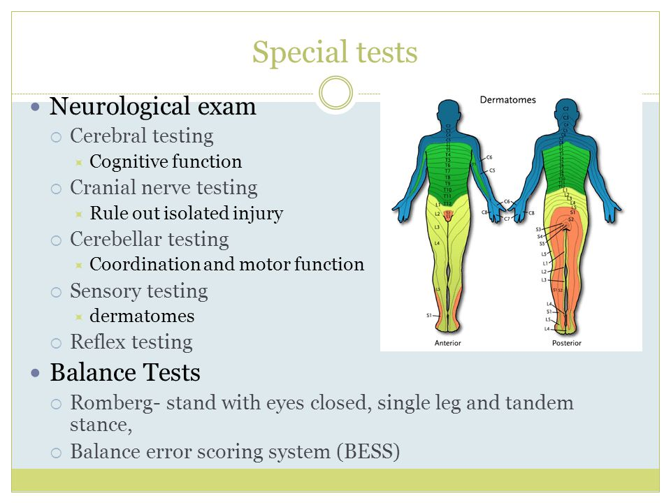 Special tests Neurological exam  Cerebral testing  Cognitive function  Cranial nerve testing  Rule out isolated injury  Cerebellar testing  Coordination and motor function  Sensory testing  dermatomes  Reflex testing Balance Tests  Romberg- stand with eyes closed, single leg and tandem stance,  Balance error scoring system (BESS)