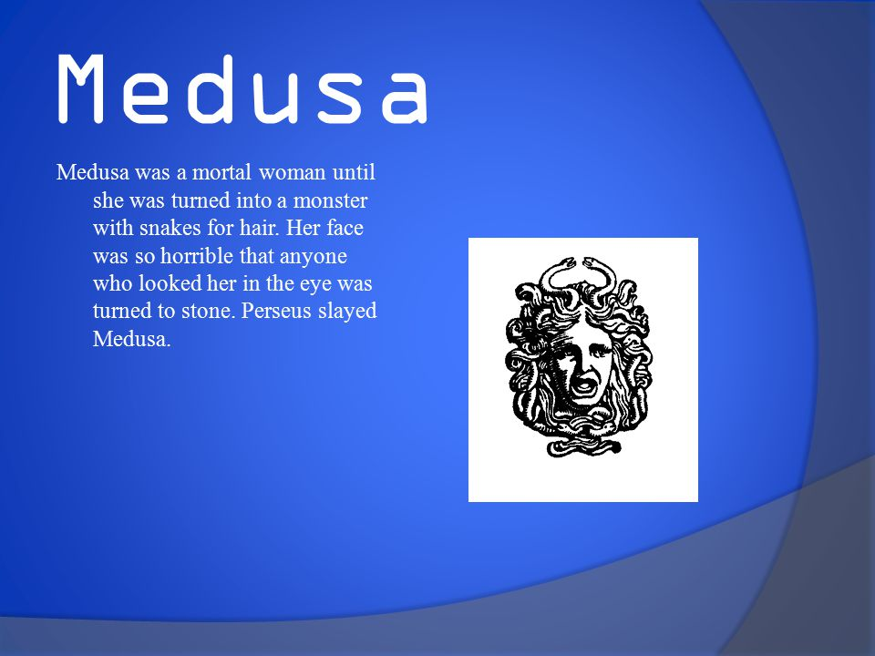Medusa Medusa was a mortal woman until she was turned into a monster with snakes for hair.