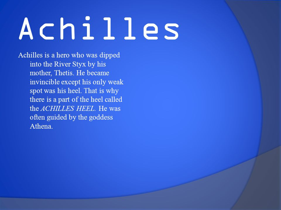 Achilles Achilles is a hero who was dipped into the River Styx by his mother, Thetis.