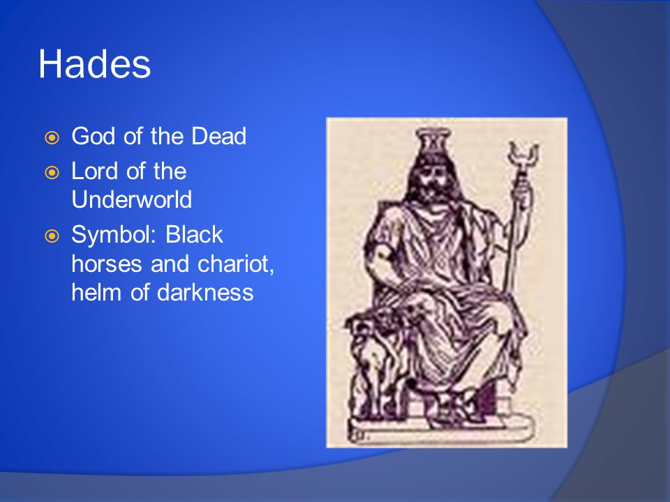 Hades  God of the Dead  Lord of the Underworld  Symbol: Black horses and chariot, helm of darkness