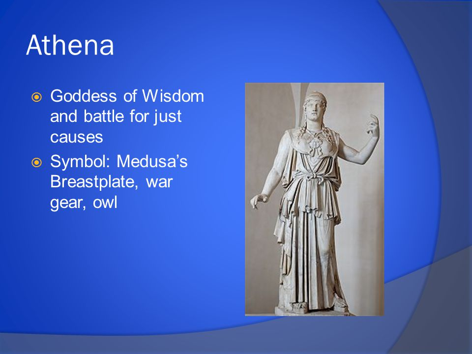 Athena  Goddess of Wisdom and battle for just causes  Symbol: Medusa's Breastplate, war gear, owl