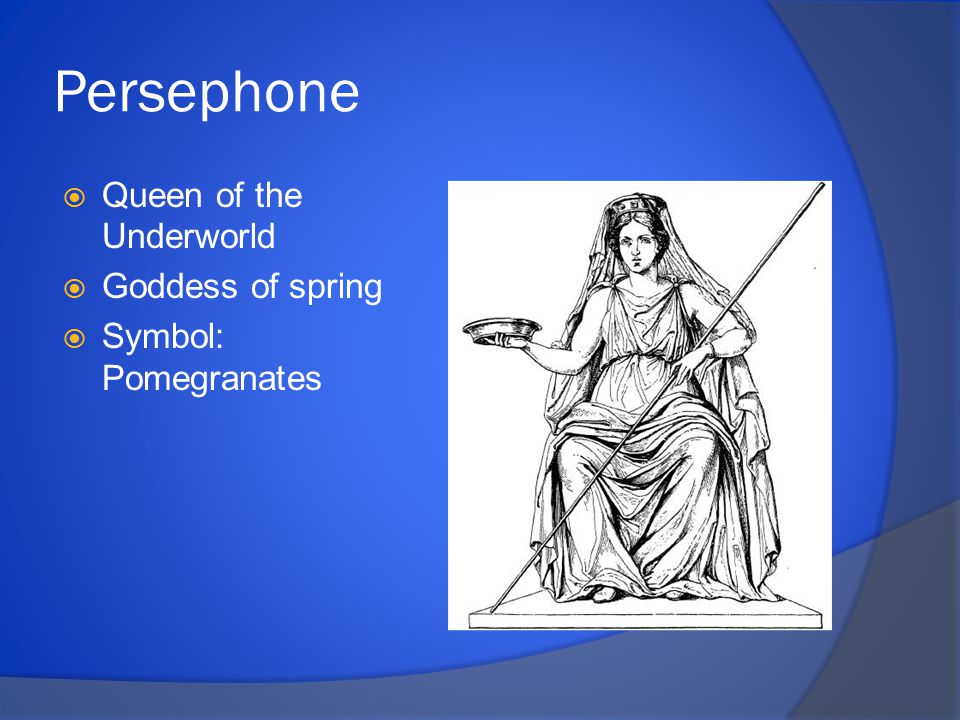 Persephone  Queen of the Underworld  Goddess of spring  Symbol: Pomegranates