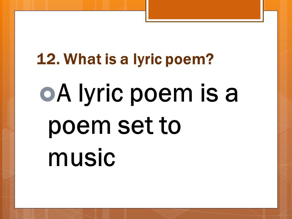 12. What is a lyric poem?  A lyric poem is a poem set to music