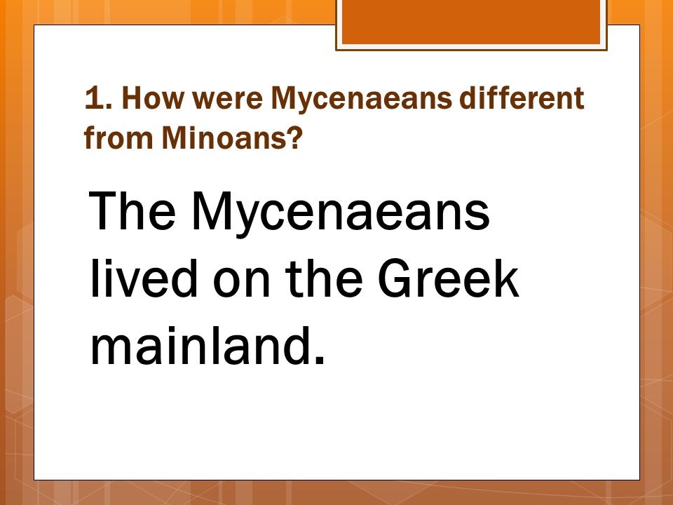 1. How were Mycenaeans different from Minoans? The Mycenaeans lived on the Greek mainland.