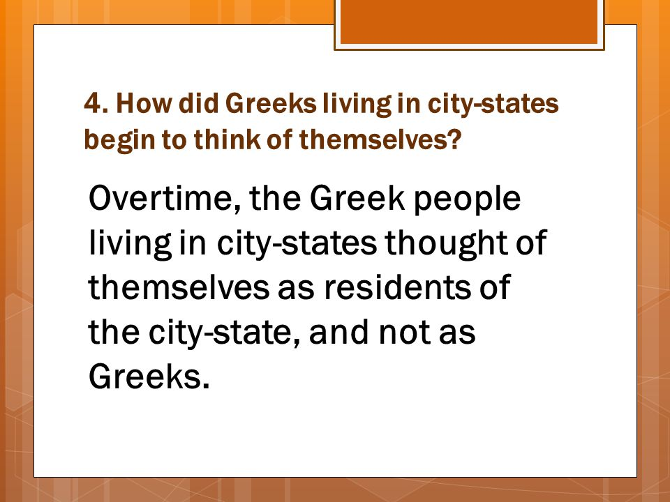 4. How did Greeks living in city-states begin to think of themselves? Overtime, the Greek people living in city-states thought of themselves as reside