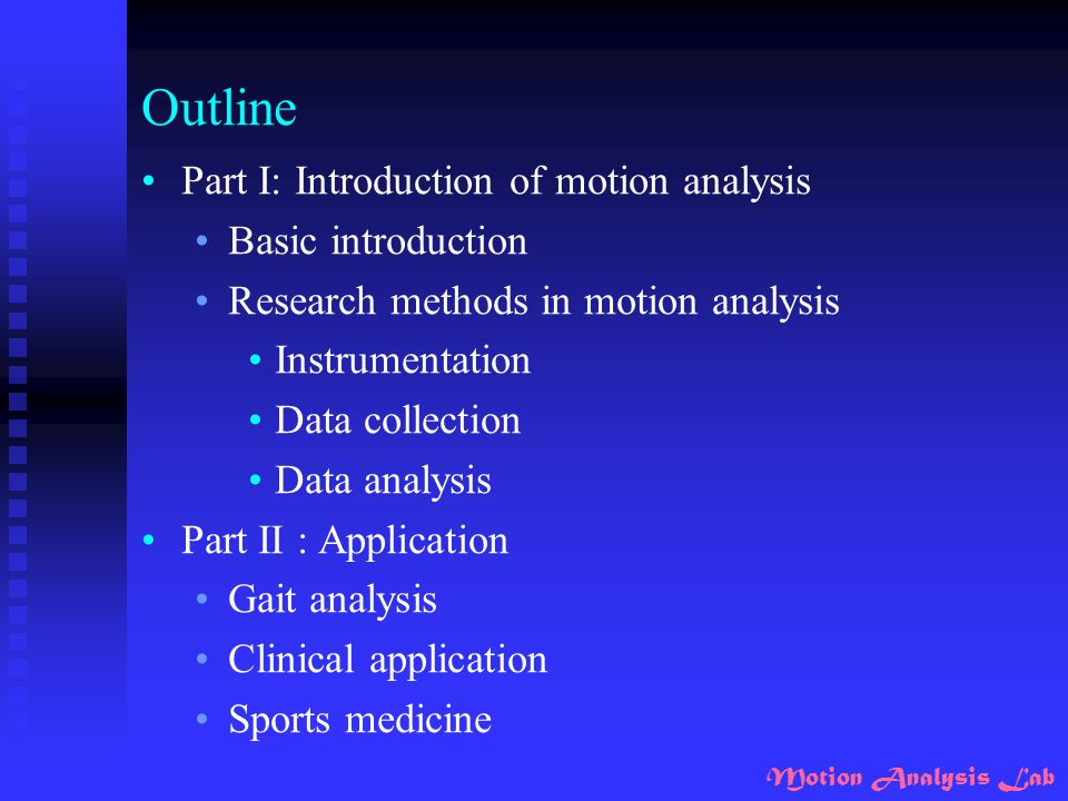 Motion Analysis Lab Outline Part I: Introduction of motion analysis Basic introduction Research methods in motion analysis Instrumentation Data collec