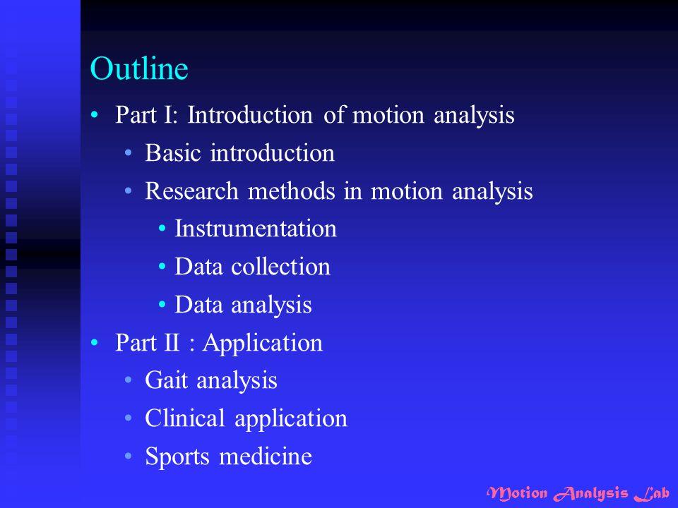 Motion Analysis Lab Part I: Introduction of motion analysis Basic introduction Research methods in motion analysis Instrumentation Data collection Data analysis
