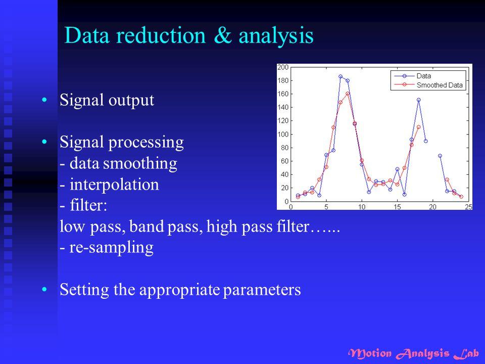 Motion Analysis Lab Data reduction & analysis Signal output Signal processing - data smoothing - interpolation - filter: low pass, band pass, high pas