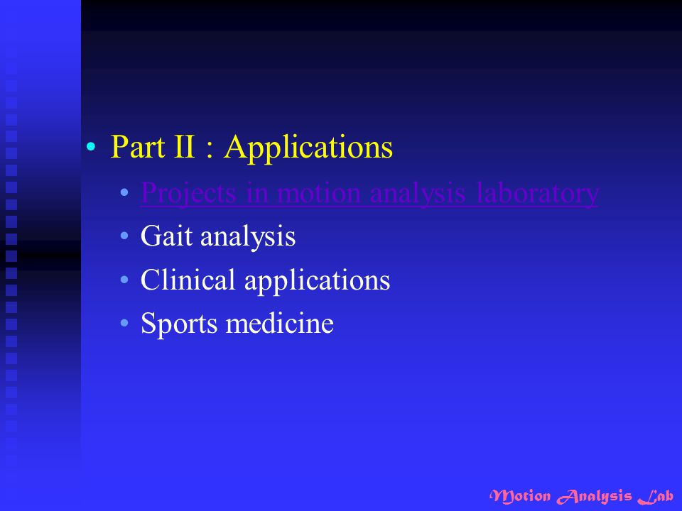 Motion Analysis Lab Part II : Applications Projects in motion analysis laboratory Gait analysis Clinical applications Sports medicine