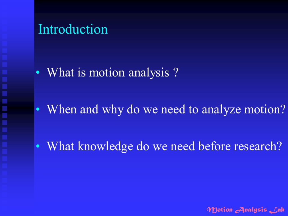 Motion Analysis Lab Introduction Kinematics ( 運動學) Kinematics is concerned with the geometry of motion and deal with relationships among displacement, velocity, acceleration, and time without any reference to the cause of motion  To describe the motions we see
