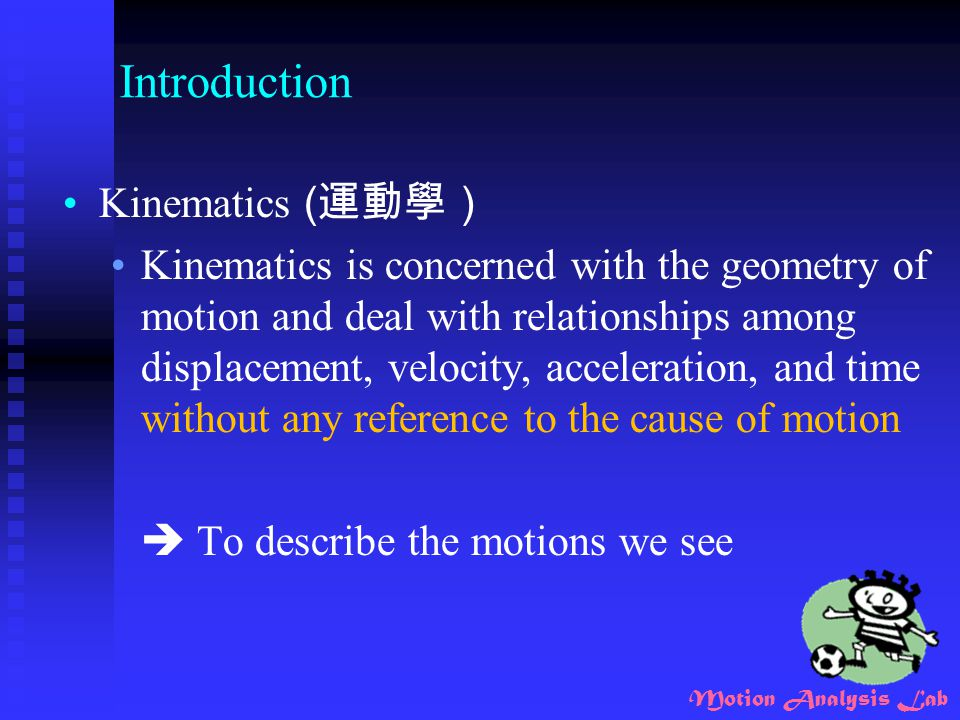 Motion Analysis Lab Introduction Kinematics ( 運動學) Kinematics is concerned with the geometry of motion and deal with relationships among displacement,