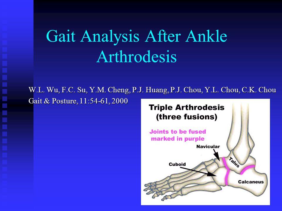 Gait Analysis After Ankle Arthrodesis W.L. Wu, F.C. Su, Y.M. Cheng, P.J. Huang, P.J. Chou, Y.L. Chou, C.K. Chou Gait & Posture, 11:54-61, 2000