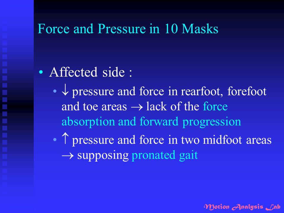 Motion Analysis Lab Force and Pressure in 10 Masks Affected side :  pressure and force in rearfoot, forefoot and toe areas  lack of the force absorp