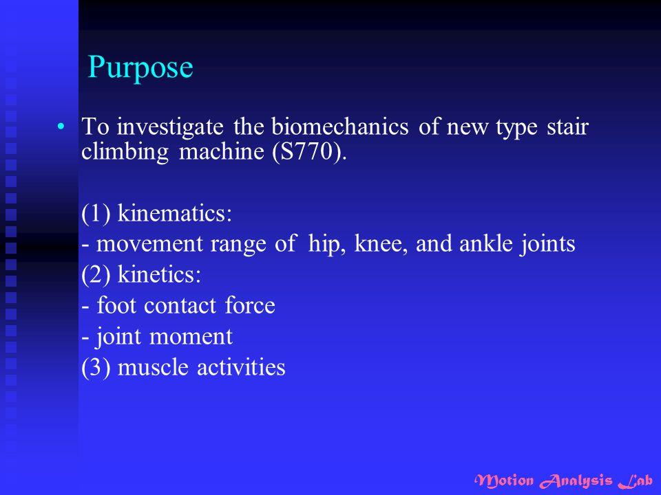 Motion Analysis Lab Purpose To investigate the biomechanics of new type stair climbing machine (S770). (1) kinematics: - movement range of hip, knee,