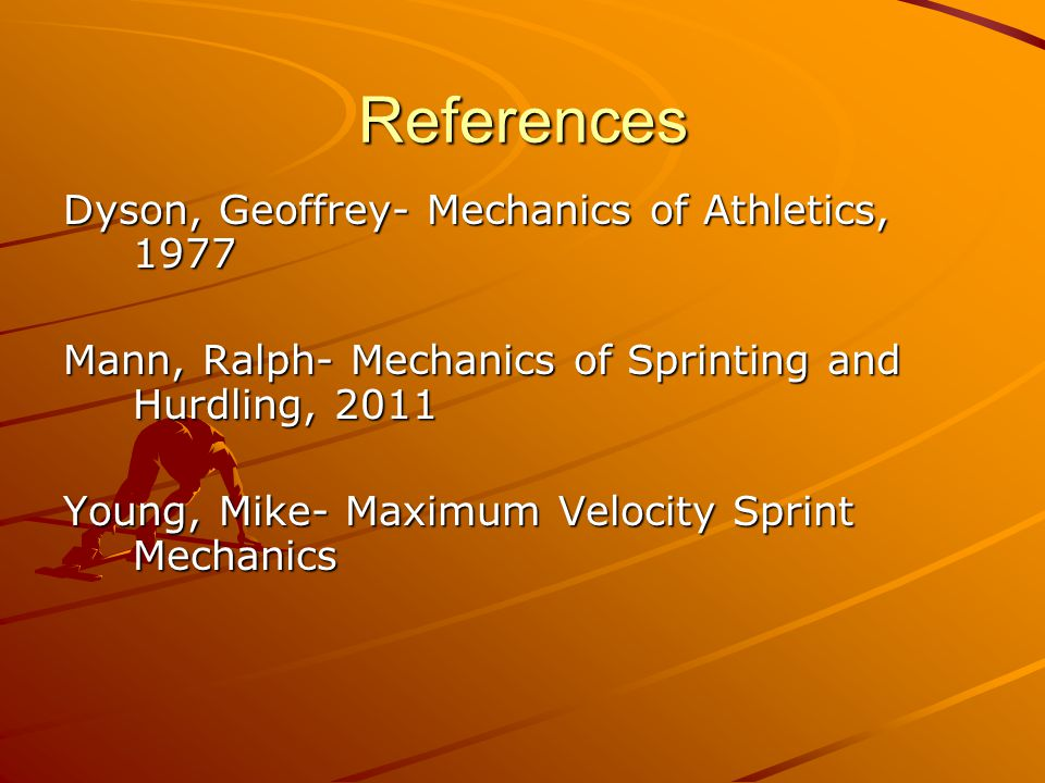 References Dyson, Geoffrey- Mechanics of Athletics, 1977 Mann, Ralph- Mechanics of Sprinting and Hurdling, 2011 Young, Mike- Maximum Velocity Sprint M