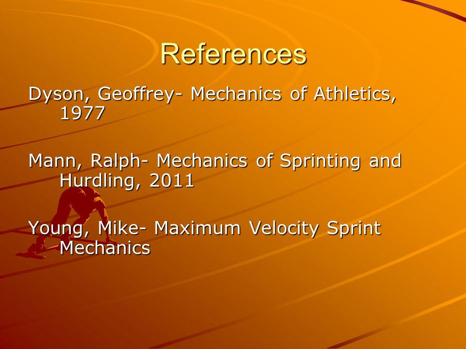 References Dyson, Geoffrey- Mechanics of Athletics, 1977 Mann, Ralph- Mechanics of Sprinting and Hurdling, 2011 Young, Mike- Maximum Velocity Sprint Mechanics