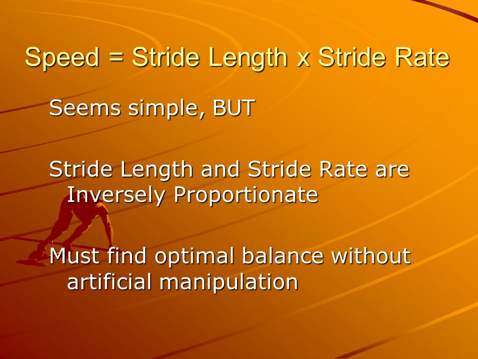 Speed = Stride Length x Stride Rate Seems simple, BUT Stride Length and Stride Rate are Inversely Proportionate Must find optimal balance without artificial manipulation