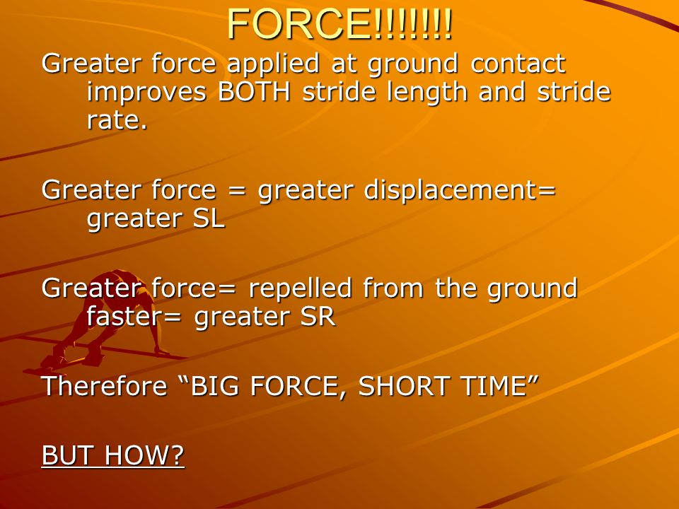 FORCE!!!!!!. Greater force applied at ground contact improves BOTH stride length and stride rate.